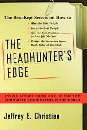 The Headhunter's Edge - Inside Advice From One of the Top Corporate Headhunters in the World ebook by Jeffrey E. Christian
