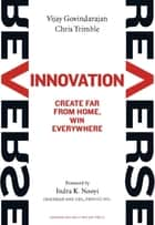 Reverse Innovation - Create Far From Home, Win Everywhere ebook by Vijay Govindarajan, Chris Trimble, Indra K. Nooyi