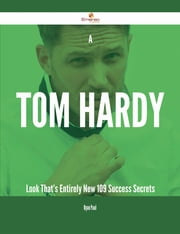 A Tom Hardy Look That's Entirely New - 109 Success Secrets ebook by Ryan Paul