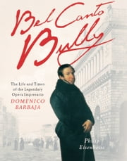 Bel Canto Bully - The Life and Times of the Legendary Opera Impresario Domenico Barbaja ebook by Philip Eisenbeiss