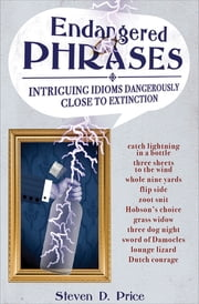 Endangered Phrases - Intriguing Idioms Dangerously Close to Extinction ebook by Steven D. Price