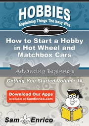 How to Start a Hobby in Hot Wheel and Matchbox Cars - How to Start a Hobby in Hot Wheel and Matchbox Cars ebook by Sadie Gomez