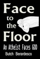Face to the Floor (An Atheist Faces GOD) ebook by Butch Berardesco