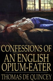 Confessions of an English Opium-Eater - Being an Extract from the Life of a Scholar ebook by Thomas De Quincey