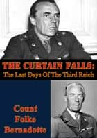 The Curtain Falls: The Last Days Of The Third Reich ebook by Folke Bernadotte,Count Eric Audley Emil Lewenhaupt