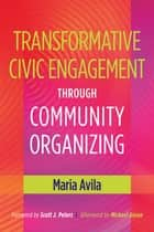 Transformative Civic Engagement Through Community Organizing ebook by Michael Gecan, Scott J. Peters, Maria Avila
