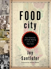 Food City: Four Centuries of Food-Making in New York ebook by Joy Santlofer,Marion Nestle