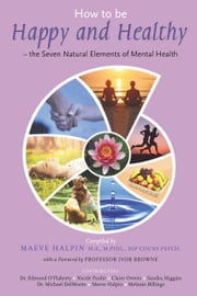 How to be Happy and Healthy: – the Seven Natural Elements of Mental Health ebook by Maeve Halpin,Edmond  O'Flaherty,Nicole  Paulie,Claire Owens,Sandra Higgins,Michael (Michelo) DelMonte