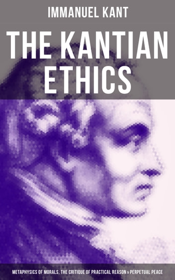 The Kantian Ethics: Metaphysics of Morals, The Critique of Practical Reason & Perpetual Peace ebook by Immanuel Kant