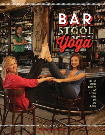 Bar Stool Yoga - The Fun Way Of Being Fit And Flexible At The Bar And Beyond ebook by Miriam Austin