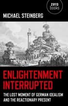 Enlightenment Interrupted - The Lost Moment of German Idealism and the Reactionary Present eBook by Michael Steinberg