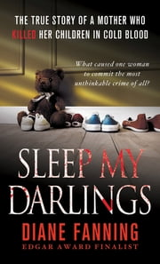 Sleep My Darlings - The true story of a mother who killed her children in cold blood ebook by Diane Fanning