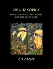 Druid Songs: Poetry of Prayer and Praise for the Druid Kind ebook by G. R. Grove