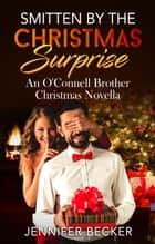 Smitten by the Christmas Surprise - An O'Connell Brother's Novella ebook by Jennifer Becker