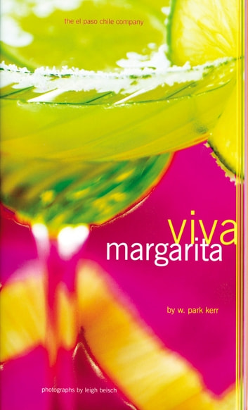 Viva Margarita - Fabulous Fiestas in a Glass, Munchies, and More ebook by W. Park Kerr