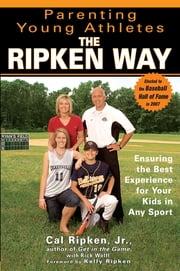 Parenting Young Athletes the Ripken Way - Ensuring the Best Experience for Your Kids in Any Sport ebook by Rick Wolff, Cal Ripken, Jr.