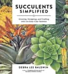 Succulents Simplified - Growing, Designing, and Crafting with 100 Easy-Care Varieties ebook by Debra  Lee Baldwin