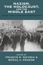Nazism, the Holocaust, and the Middle East - Arab and Turkish Responses ebook by Francis R. Nicosia, Boğaç A. Ergene