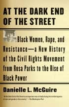 At the Dark End of the Street - Black Women, Rape, and Resistance--A New History of the Civil Rights Movementfrom Rosa Parks to the Rise of Black Power ebook by Danielle L. McGuire