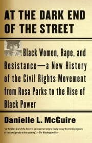 At the Dark End of the Street - Black Women, Rape, and Resistance--A New History of the Civil Rights Movement from Rosa Parks to the Rise of Black Power ebook by Danielle L. McGuire