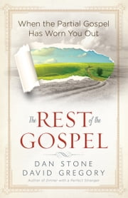 The Rest of the Gospel - When the Partial Gospel Has Worn You Out ebook by Dan Stone,David Gregory