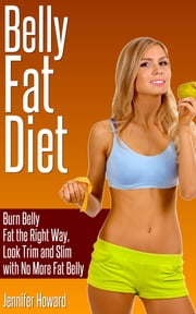 Belly Fat Diet - Burn Belly Fat the Right Way, Look Trim and Slim with No More Fat Belly ebook by Jennifer Howard