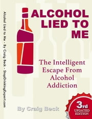 Alcohol Lied to Me: The Intelligent Escape from Alcohol Addiction ebook by Craig Beck