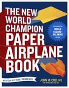 The New World Champion Paper Airplane Book - Featuring the World Record-Breaking Design, with Tear-Out Planes to Fold and Fly ebook by John M. Collins