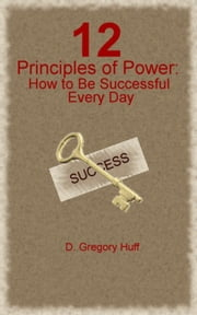 12 Principles of Power: How to Be Successful Every Day ebook by D. Gregory Huff
