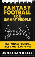 Fantasy Football for Smart People: How Fantasy Football Pros Game Plan to Win ebook by Jonathan Bales