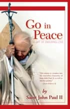 Go in Peace - A Gift of Enduring Love ebook by John Paul II, Joseph Durepos