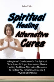 Spiritual Healing Alternative Cures - A Beginner's Guidebook On The Spiritual Techniques Of Yoga, Shamanism, Chakra Healing And More Alternative Therapies To Restore You To Optimum Mental & Physical Soundness ebook by Debra F. Stiles