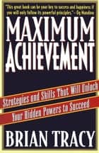 Maximum Achievement - Strategies and Skills that Will Unlock Your Hidden ebook by Brian Tracy