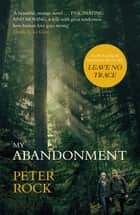 My Abandonment - Now a major film, 'Leave No Trace', directed by Debra Granik ('Winter's Bone') ebook by Peter Rock