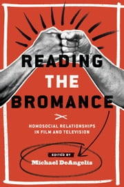 Reading the Bromance - Homosocial Relationships in Film and Television ebook by Michael DeAngelis