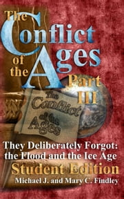 The Conflict of the Ages Student III They Deliberately Forgot The Flood and the Ice Age - The Conflict of the Ages Student, #3 ebook by Michael J. Findley