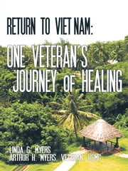 Return to Viet Nam: One Veteran's Journey of Healing ebook by Linda G. Myers; Arthur H. Myers, USMC