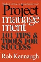 Project Management - 101 Tips & Tools for Success ebook by Rob Kennaugh
