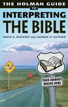 Holman Guide to Interpreting the Bible: How do you handle a sharper than sharp two-edged Sword? Very Carefully ebook by David S. Dockery, George Guthrie