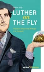 Luther on the Fly - His Most Important Writings in a Nutshell ebook by Fabian Vogt
