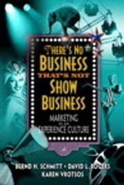 There's No Business That's Not Show Business - Marketing in an Experience Culture ebook by David L. Rogers,Karen L. Vrotsos,Bernd H. Schmitt