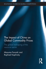 The Impact of China on Global Commodity Prices - The Global Reshaping of the Resource Sector ebook by Masuma Farooki,Raphael Kaplinsky