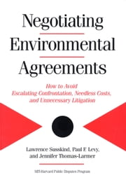 Negotiating Environmental Agreements - How To Avoid Escalating Confrontation Needless Costs And Unnecessary Litigation ebook by Lawrence Susskind,Paul Levy,Jennifer Thomas-Larmer