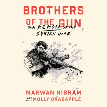 Brothers of the Gun - A Memoir of the Syrian War audiobook by Marwan Hisham,Molly Crabapple