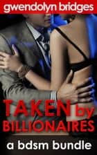 Taken by Billionaires: A BDSM Bundle ebook by Gwendolyn Bridges