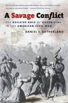 A Savage Conflict - The Decisive Role of Guerrillas in the American Civil War ebook by Daniel E. Sutherland