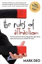 The Rules of Attraction - Fourteen Practical Rules to Help Get the Right Clients, Talent and Resources to Come to You! ebook by Mark Deo