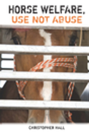 Horse Welfare, Use Not Abuse ebook by Christopher Hall