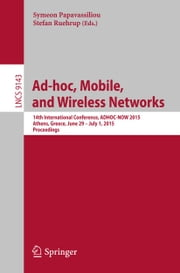 Ad-hoc, Mobile, and Wireless Networks - 14th International Conference, ADHOC-NOW 2015, Athens, Greece, June 29 -- July 1, 2015, Proceedings ebook by Symeon Papavassiliou,Stefan Ruehrup