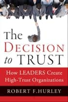 The Decision to Trust - How Leaders Create High-Trust Organizations ebook by Robert F. Hurley